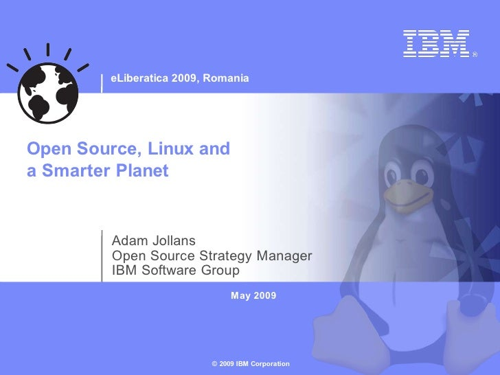 eLiberatica 2009, Romania     Open Source, Linux and a Smarter Planet            Adam Jollans          Open Source Strateg...