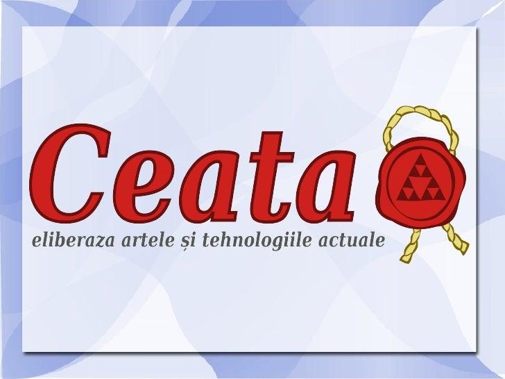 WhatisCeata?(English:[chatta]) ●   Recursiveacronymfor:     Ceataelibereazăarteleșitehnologiileactuale     (Ce...