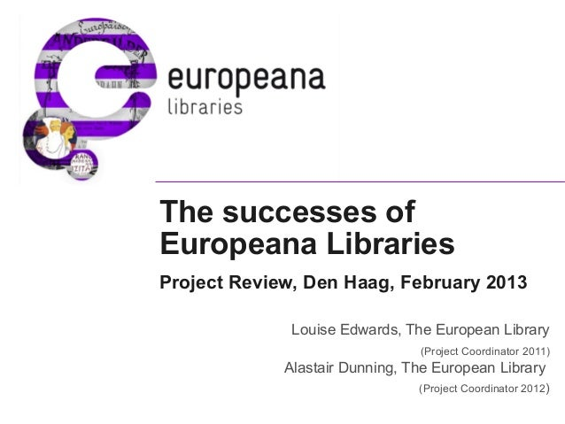 The successes of Europeana Libraries Project Review, Den Haag, February 2013 Louise Edwards, The European Library (Project...