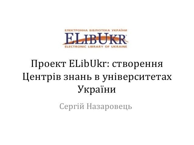 Проект ELibUkr: створення Центрів знань в університетах України Сергій Назаровець