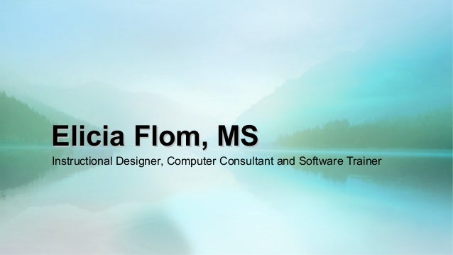 Elicia Flom, MSElicia Flom, MS Instructional Designer, Computer Consultant and Software Trainer