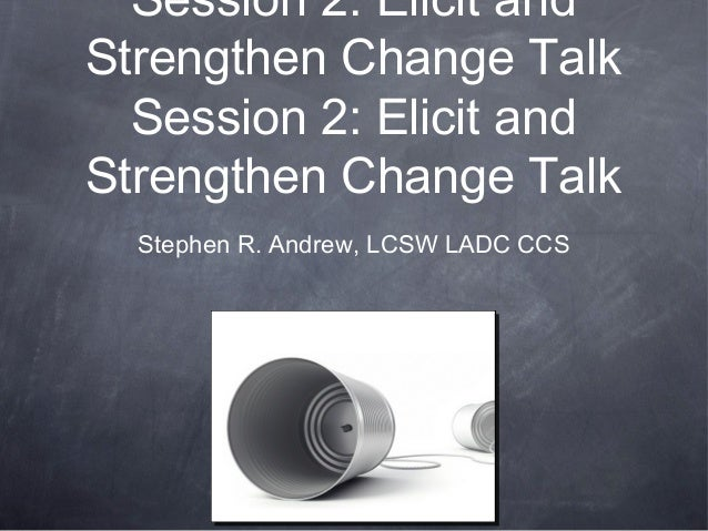 Session 2: Elicit and Strengthen Change Talk Session 2: Elicit and Strengthen Change Talk Stephen R. Andrew, LCSW LADC CCS
