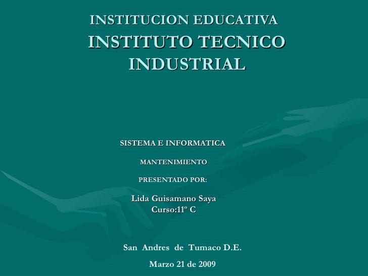 INSTITUCION EDUCATIVA   INSTITUTO TECNICO INDUSTRIAL SISTEMA E INFORMATICA   MANTENIMIENTO PRESENTADO POR:  Lida Guisamano...