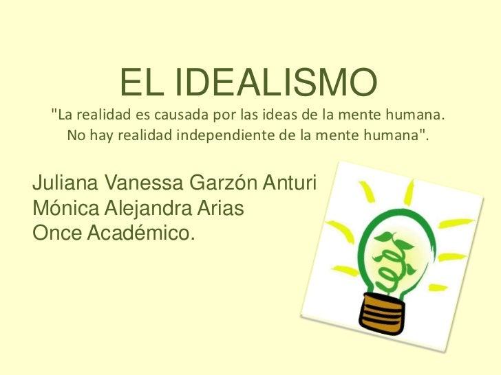 """EL IDEALISMO """"La realidad es causada por las ideas de la mente humana. No hay realidad independiente de la mente humana"""".<..."""