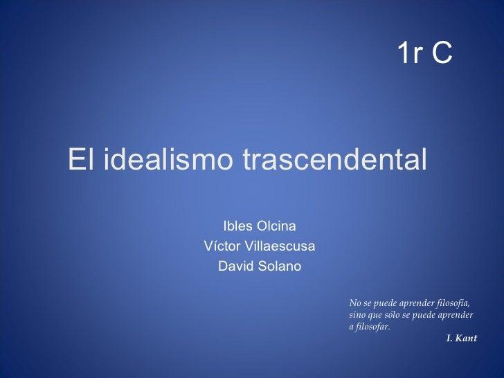 El idealismo trascendental  Ibles Olcina Víctor Villaescusa David Solano 1r C No se puede aprender filosofía, sino que sól...