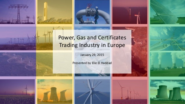 Power, Gas and Certificates Trading Industry in Europe January 29, 2015 Presented by Elie El Haddad 1
