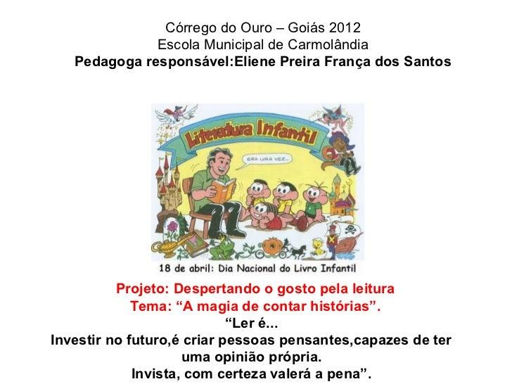 Córrego do Ouro – Goiás 2012              Escola Municipal de Carmolândia   Pedagoga responsável:Eliene Preira França dos ...