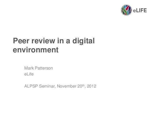 Peer review in a digitalenvironment   Mark Patterson   eLife   ALPSP Seminar, November 20th, 2012