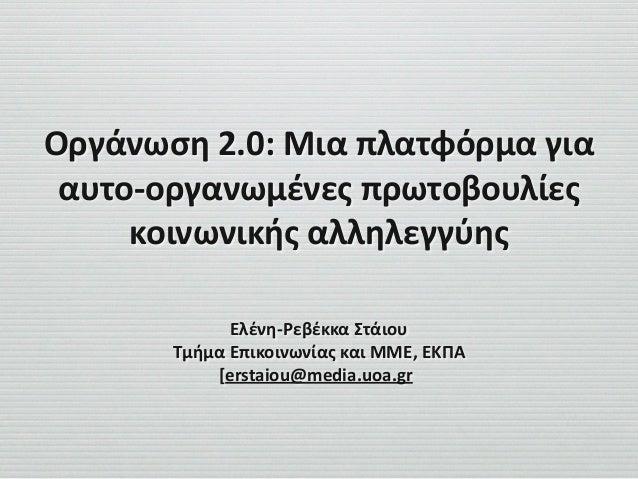 Οργάνωση  2.0:  Μια  πλατφόρμα  για   αυτο-‐οργανωμένες  πρωτοβουλίες   κοινωνικής  αλληλεγγύης Ελένη-‐Ρ...
