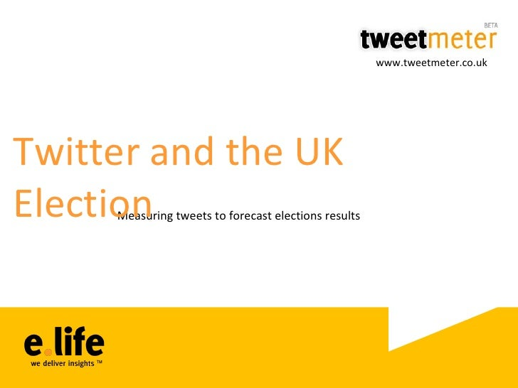 Measuring tweets to forecast elections results Twitter and the UK Election www.tweetmeter.co.uk