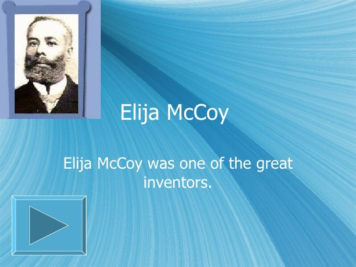 Elija McCoy  Elija McCoy was one of the great inventors.