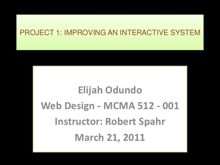 PROJECT 1: IMPROVING AN INTERACTIVE SYSTEM           Elijah Odundo    Web Design - MCMA 512 - 001      Instructor: Robert ...