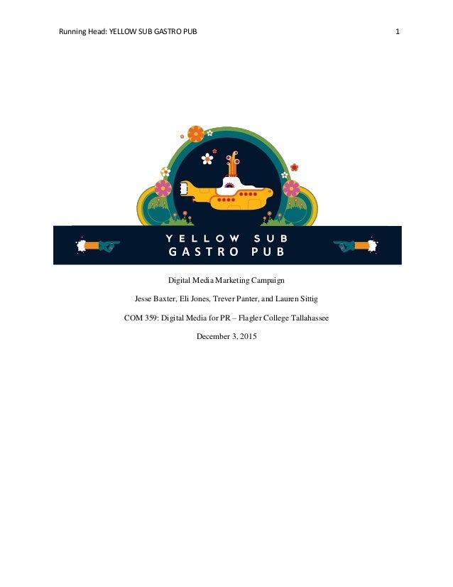 Running Head: YELLOW SUB GASTRO PUB 1 Digital Media Marketing Campaign Jesse Baxter, Eli Jones, Trever Panter, and Lauren ...