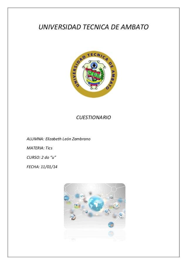 """UNIVERSIDAD TECNICA DE AMBATO  CUESTIONARIO  ALUMNA: Elizabeth León Zambrano MATERIA: Tics CURSO: 2 do """"u"""" FECHA: 11/01/14"""