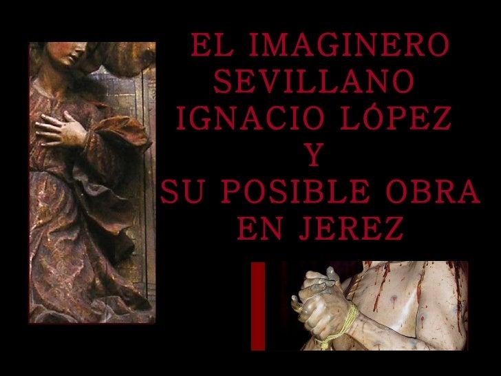 EL IMAGINERO SEVILLANO  IGNACIO LÓPEZ   Y  SU POSIBLE OBRA EN JEREZ