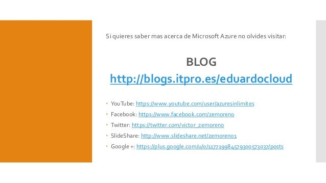 Si quieres saber mas acerca de Microsoft Azure no olvides visitar: BLOG http://blogs.itpro.es/eduardocloud  YouTube: http...