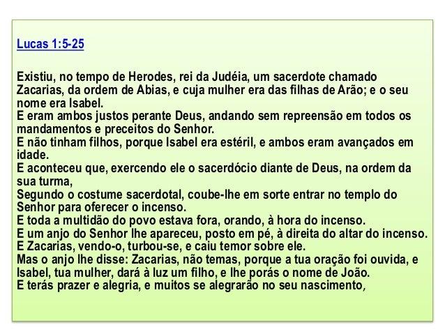 Lucas 1:5-25 Existiu, no tempo de Herodes, rei da Judéia, um sacerdote chamado Zacarias, da ordem de Abias, e cuja mulher ...
