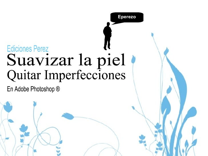 Suavizar la piel  En Adobe Photoshop ® Ediciones Perez Eperezo Quitar Imperfecciones