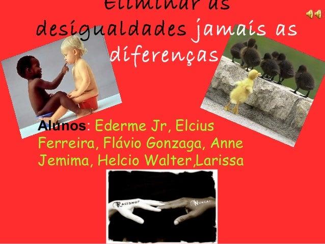 Eliminar as desigualdades jamais as diferenças Alunos: Ederme Jr, Elcius Ferreira, Flávio Gonzaga, Anne Jemima, Helcio Wal...