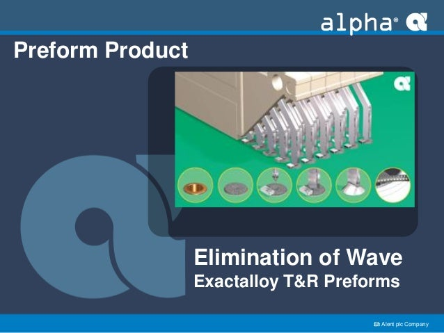 an Alent plc Company Preform Product Elimination of Wave Exactalloy T&R Preforms