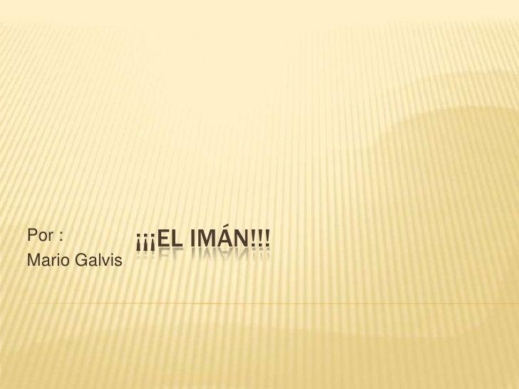 ¡¡¡El imán!!!<br />Por :<br />Mario Galvis<br />