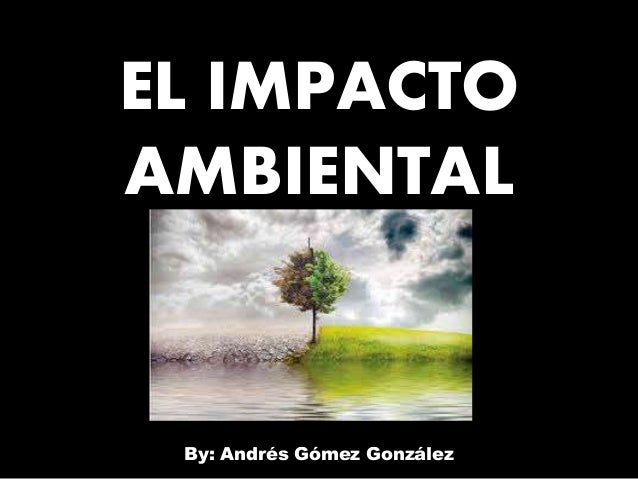 EL IMPACTO AMBIENTAL By: Andrés Gómez González