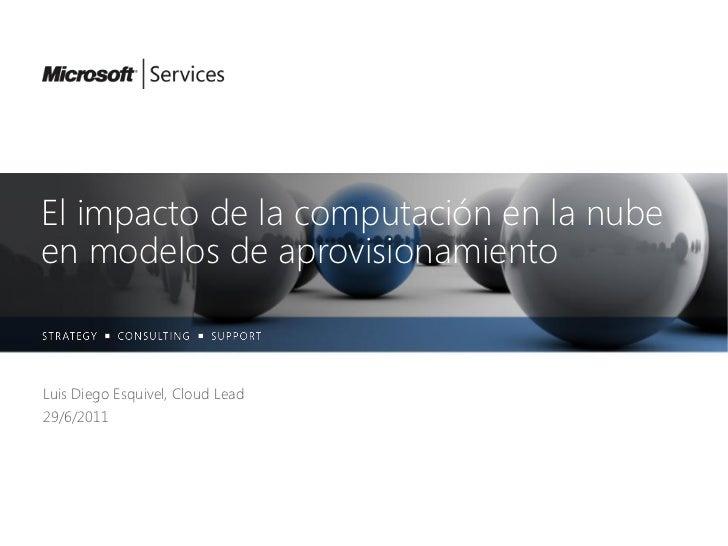 El impacto de la computación en la nubeen modelos de aprovisionamientoLuis Diego Esquivel, Cloud Lead29/6/2011