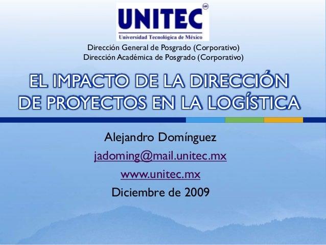 Alejandro Domínguez jadoming@mail.unitec.mx www.unitec.mx Diciembre de 2009 EL IMPACTO DE LA DIRECCIÓN DE PROYECTOS EN LA ...