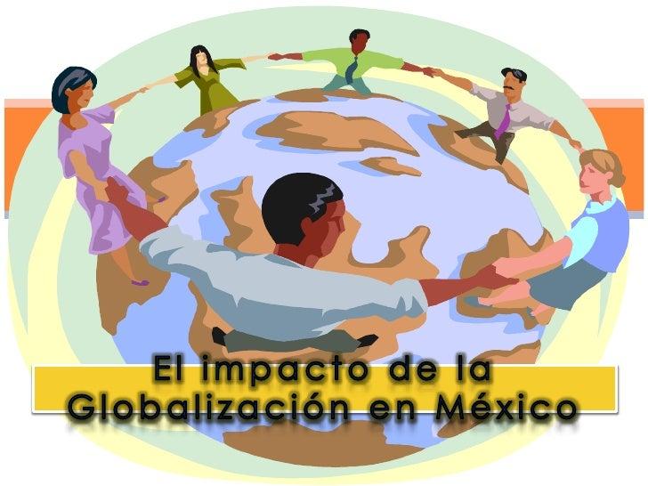 """ El tema """"El impacto de la  Globalización en México""""  surge debido a la  inconformidad que este  fenómeno ha causado entr..."""