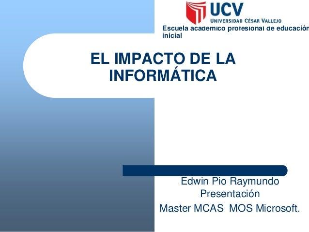 EL IMPACTO DE LA INFORMÁTICA Edwin Pio Raymundo Presentación Master MCAS MOS Microsoft. Escuela académico profesional de e...