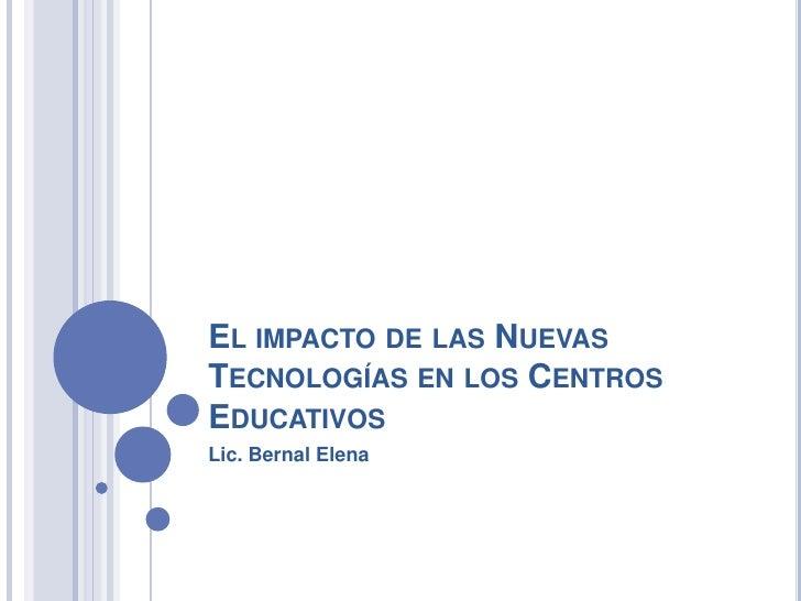 El impacto de las Nuevas Tecnologías en los Centros  Educativos<br />Lic. Bernal Elena<br />
