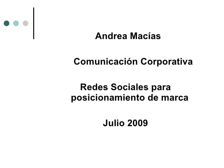Andrea Macías  Comunicación Corporativa    Redes Sociales para posicionamiento de marca        Julio 2009