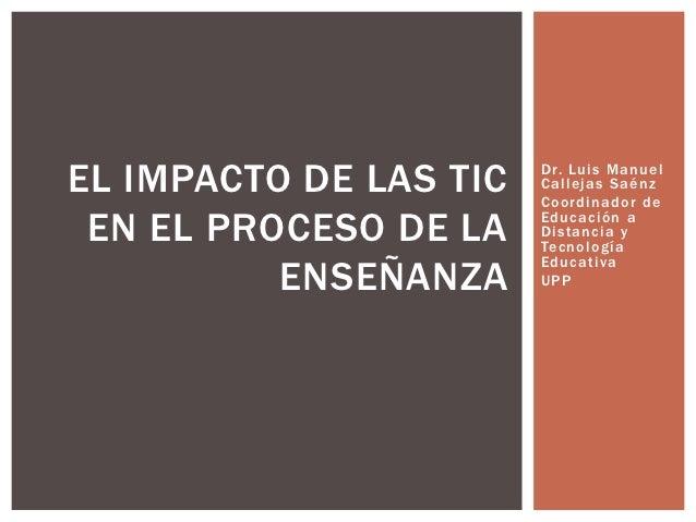 EL IMPACTO DE LAS TIC   Dr. Luis Manuel                        Callejas Saénz                        Coordinad or de EN EL...
