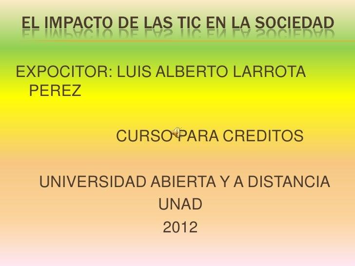 EL IMPACTO DE LAS TIC EN LA SOCIEDADEXPOCITOR: LUIS ALBERTO LARROTA PEREZ          CURSO PARA CREDITOS  UNIVERSIDAD ABIERT...