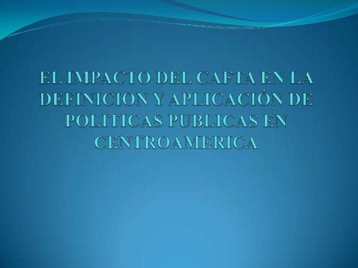 EL IMPACTO DEL CAFTA EN LA DEFINICION Y APLICACIÓN DE POLITICAS PUBLICAS EN CENTROAMERICA<br />