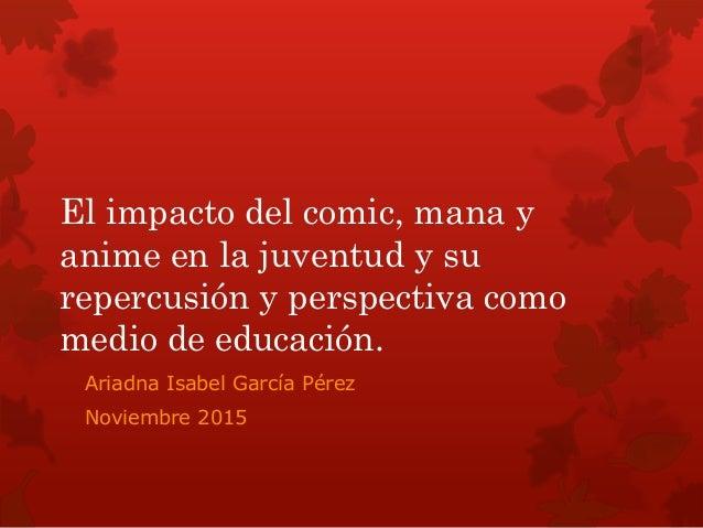 El impacto del comic, mana y anime en la juventud y su repercusión y perspectiva como medio de educación. Ariadna Isabel G...