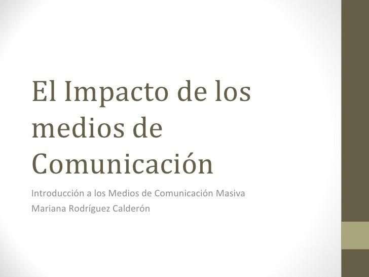 El Impacto de los medios de Comunicación Introducción a los Medios de Comunicación Masiva Mariana Rodríguez Calderón