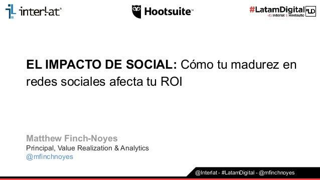 EL IMPACTO DE SOCIAL: Cómo tu madurez en redes sociales afecta tu ROI Matthew Finch-Noyes Principal, Value Realization & A...
