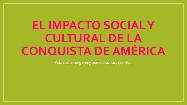 EL IMPACTO SOCIALY CULTURAL DE LA CONQUISTA DE AMÉRICA Población indígena y nuevos conocimientos.