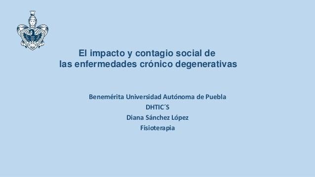 Benemérita Universidad Autónoma de Puebla DHTIC´S Diana Sánchez López Fisioterapia El impacto y contagio social de las enf...