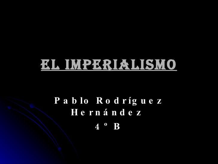EL IMPERIALISMO Pablo Rodríguez Hernández  4º B