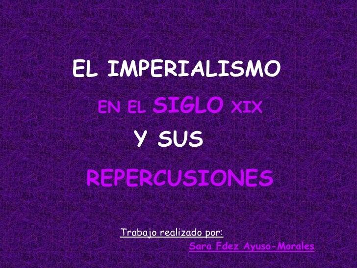 EL IMPERIALISMO EN EL  SIGLO  XIX Y SUS REPERCUSIONES Trabajo realizado por: Sara Fdez Ayuso-Morales