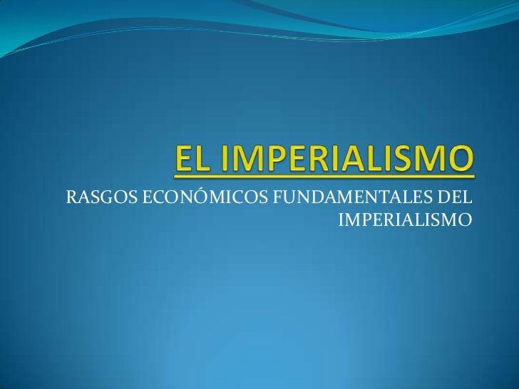 EL IMPERIALISMO<br />RASGOS ECONÓMICOS FUNDAMENTALES DEL IMPERIALISMO<br />