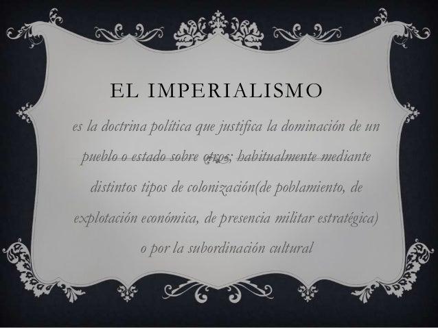 EL IMPERIALISMOes la doctrina política que justifica la dominación de un pueblo o estado sobre otros; habitualmente median...