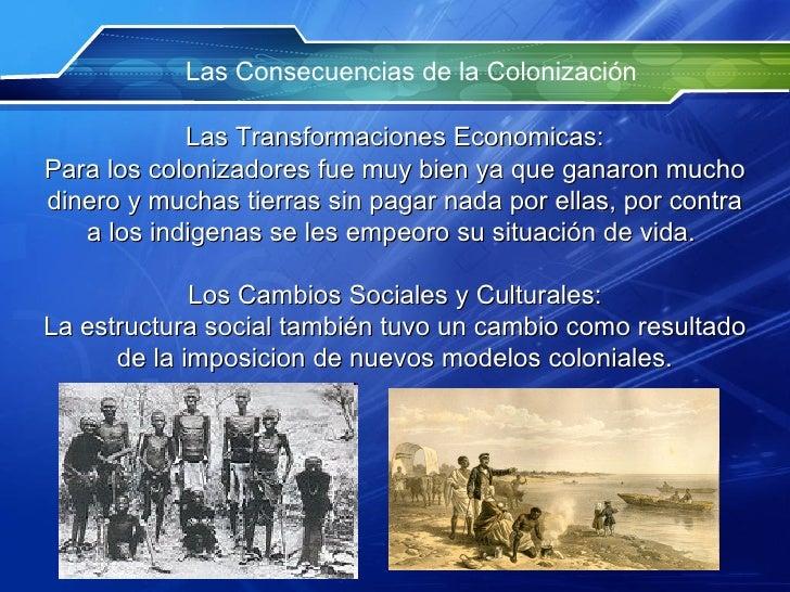 Las Consecuencias de la Colonización Las Transformaciones Economicas: Para los colonizadores fue muy bien ya que ganaron m...