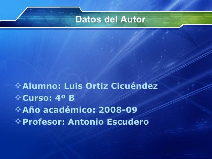 Datos del Autor <ul><li>Alumno: Luis Ortiz Cicuéndez </li></ul><ul><li>Curso: 4º B </li></ul><ul><li>Año académico: 2008-0...