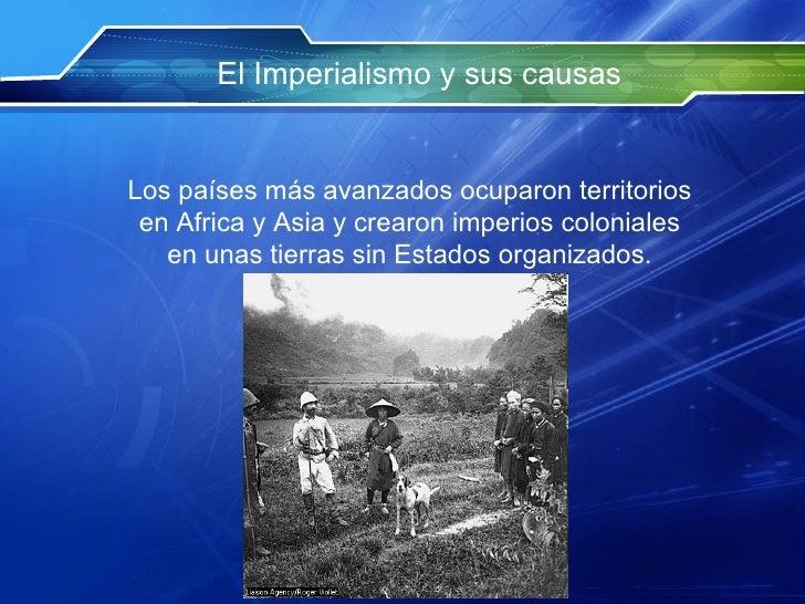 El Imperialismo y sus causas Los  países   más   avanzados  ocuparon territorios en Africa y Asia y crearon imperios colon...