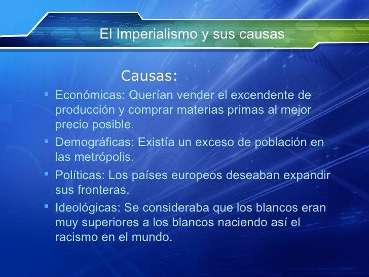 El Imperialismo y sus causas <ul><li>Causas: </li></ul><ul><ul><li>Económicas :  Querían  vender el  excendente  de  produ...