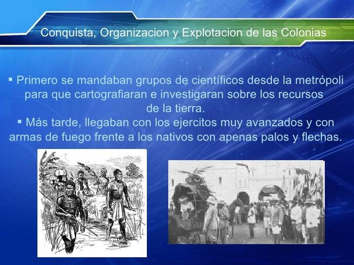 Conquista, Organizacion y Explotacion de las Colonias <ul><li>Primero se mandaban grupos de científicos desde la metrópoli...