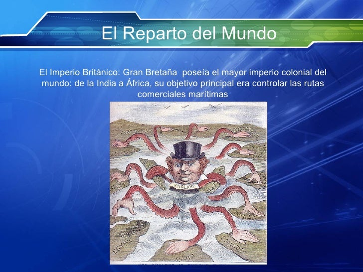 El Reparto del Mundo El Imperio Británico: Gran Bretaña  poseía el mayor imperio colonial del mundo: de la India a África,...